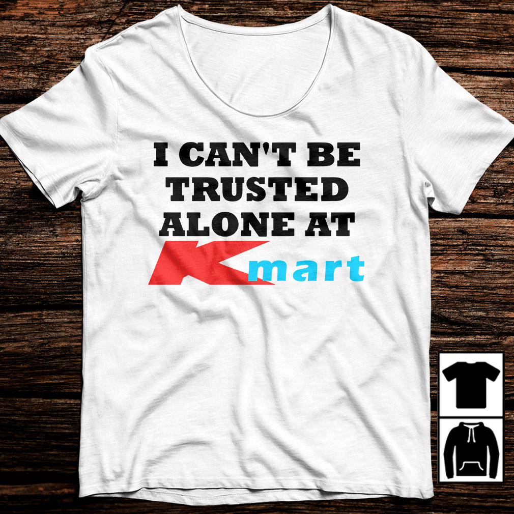 I can't be trusted alone at Kmart shirt