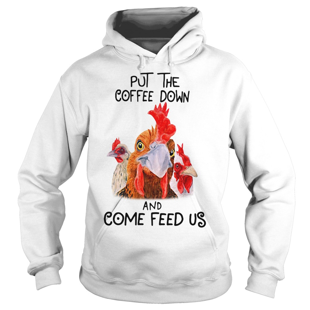 Chicken Put the coffee down and come feed us Hoodie