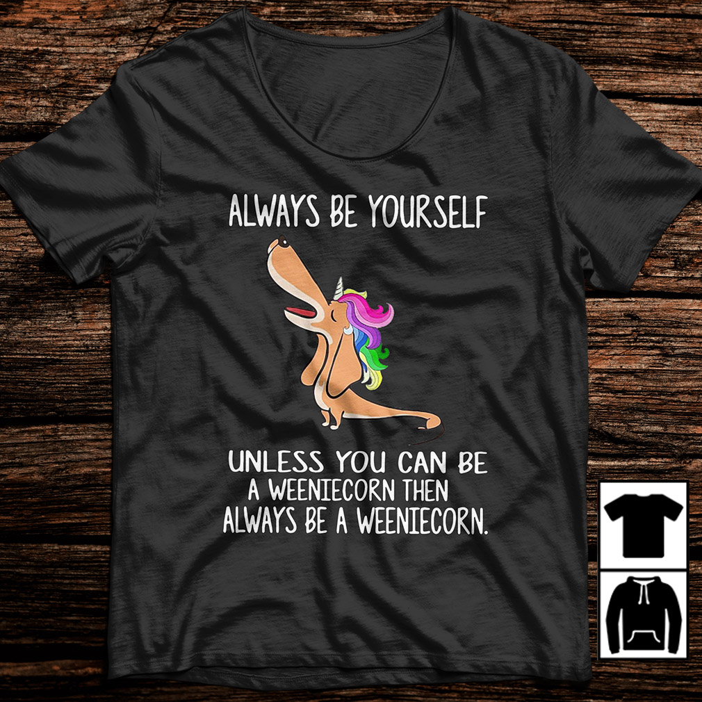 Dachshund always be yourself unless you can be a weeniecorn shirt