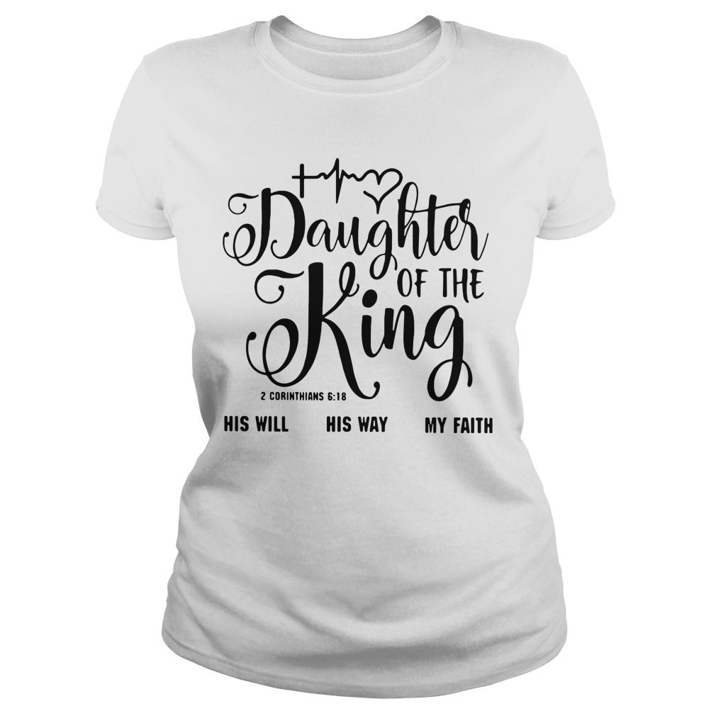 Daughter of the King his will his way my faith 2 corinthians 6:18 Ladies tee