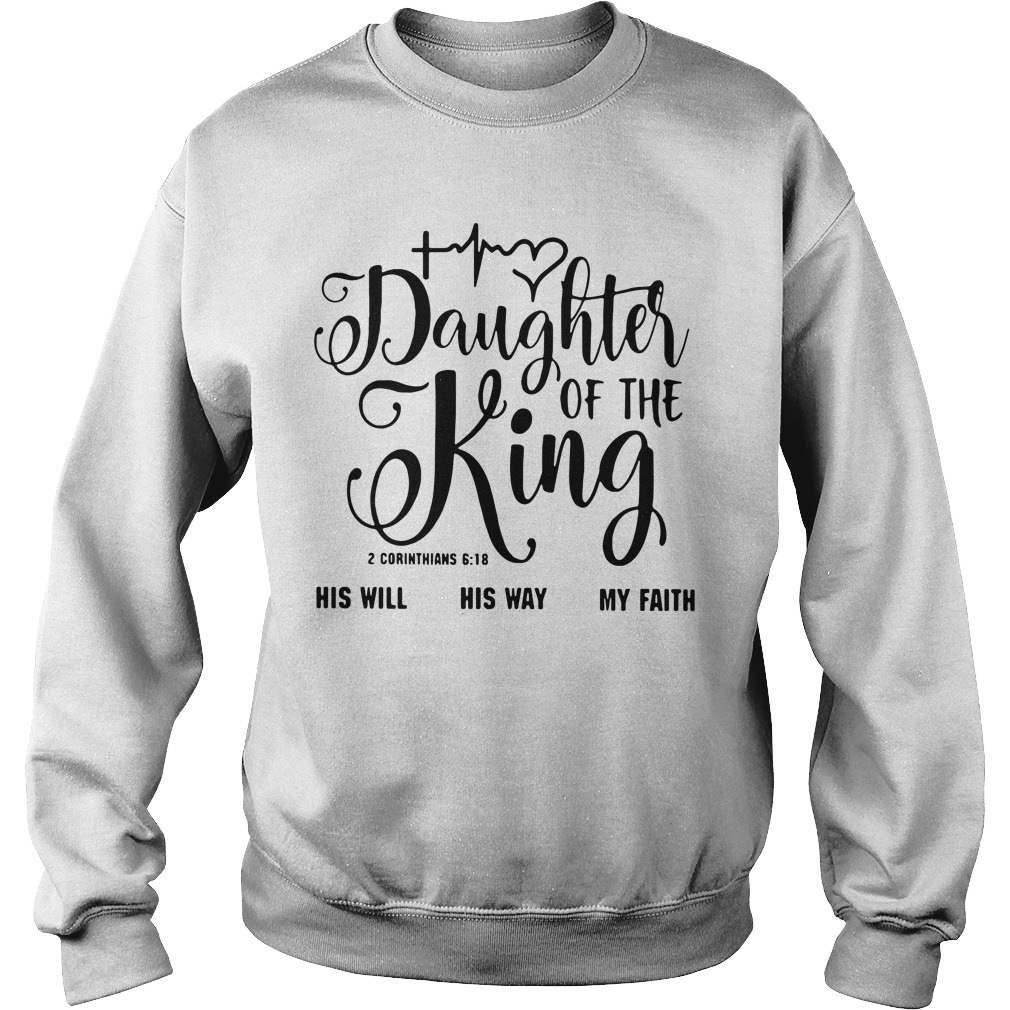 Daughter of the King his will his way my faith 2 corinthians 6:18 Sweater