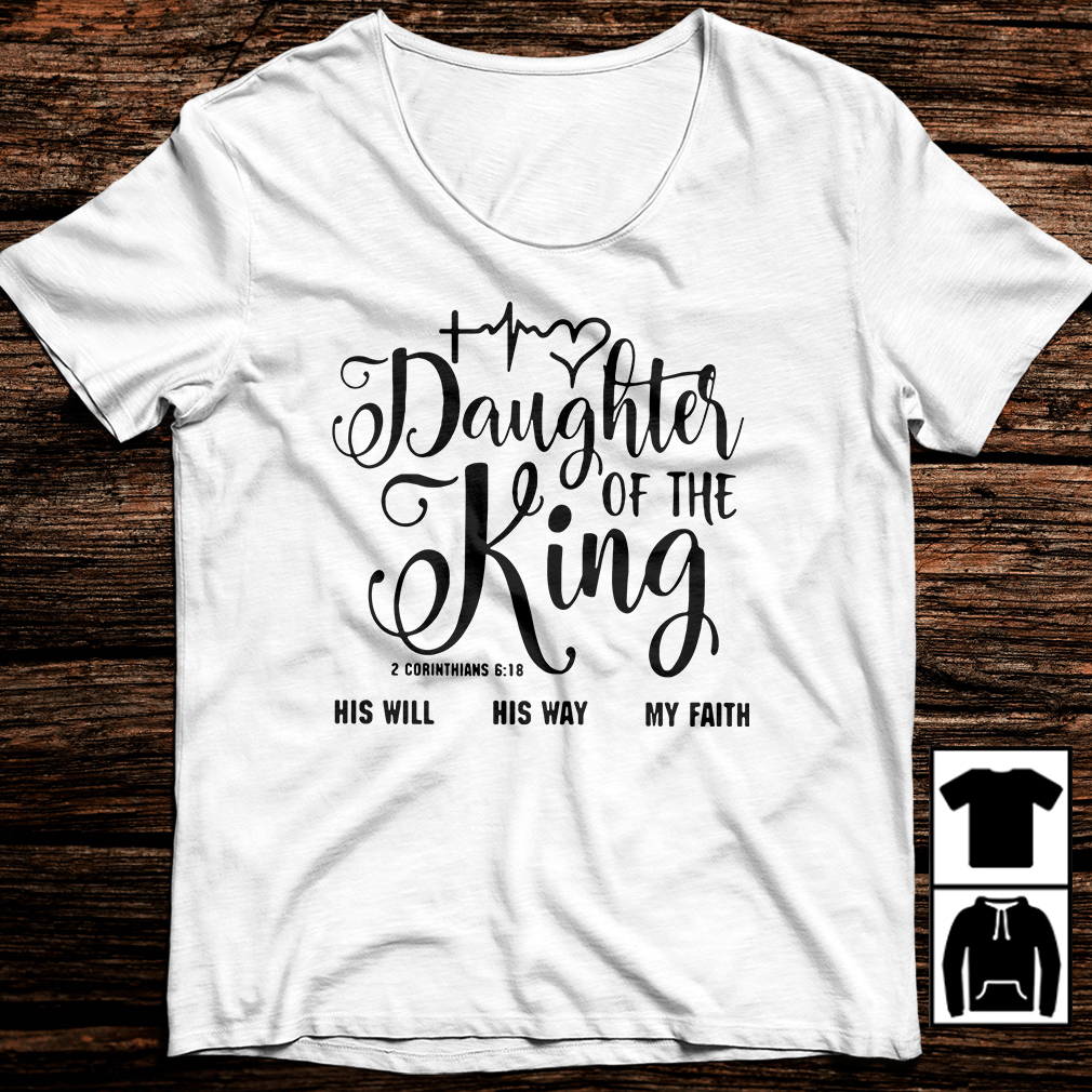 Daughter of the King his will his way my faith 2 corinthians 6:18 shirt