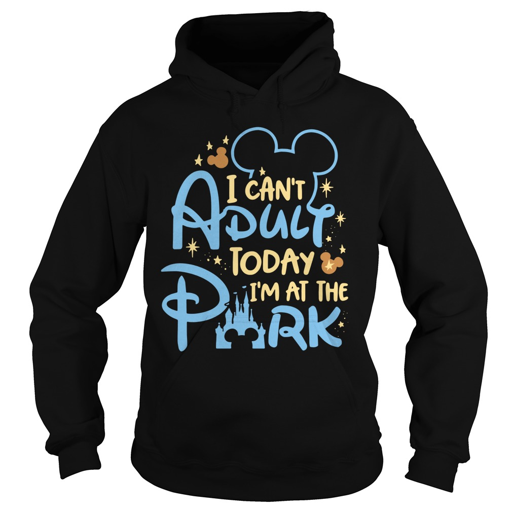 Disney I can't adult today I'm at the park Hoodie