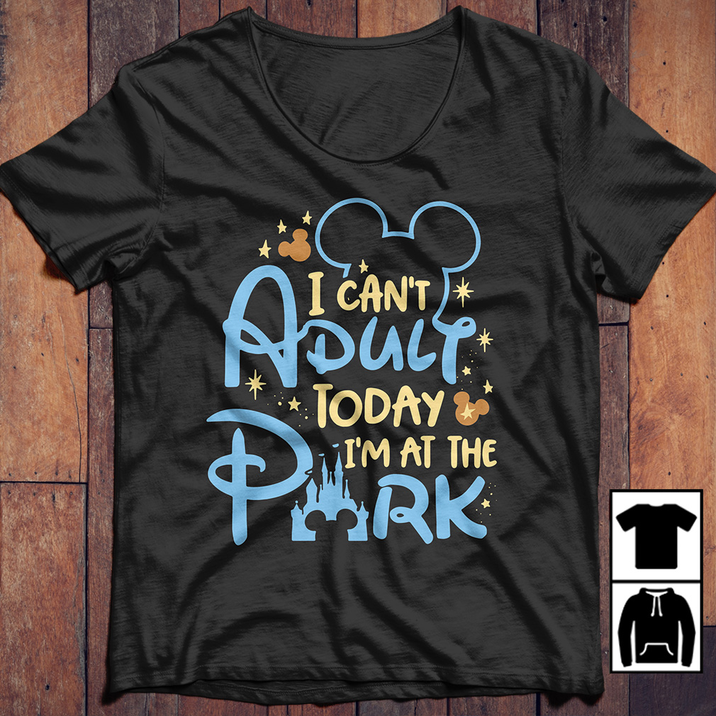 Disney I can't adult today I'm at the park shirt