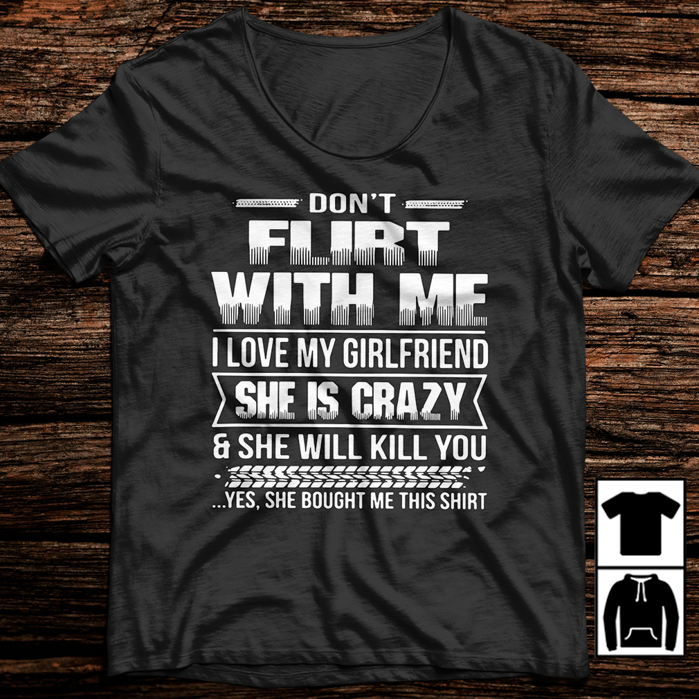 Don't flirt with me I love my girlfriend she is crazy shirt