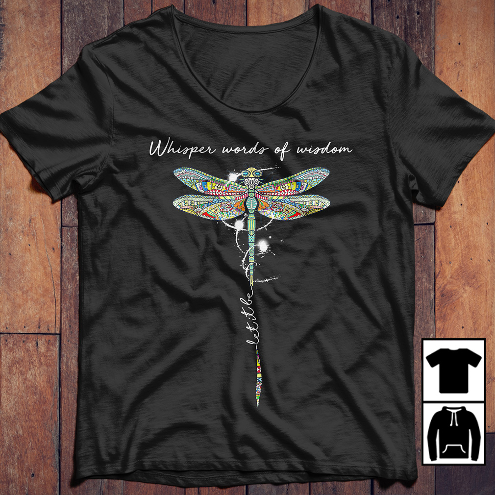Dragonfly whisper words of wisdom let's it be shirt