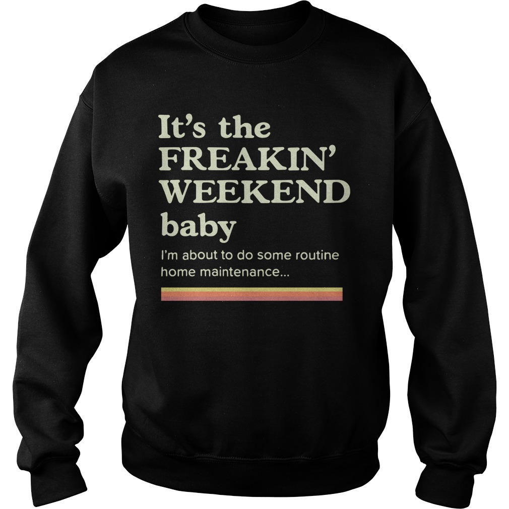 It's the freakin weekend baby I'm about to do some home maintenance Sweater