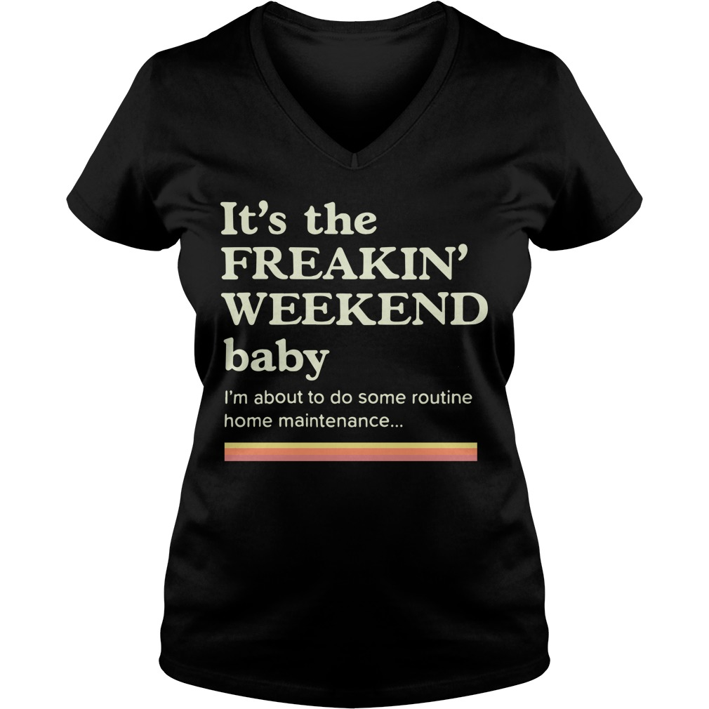 It's the freakin weekend baby I'm about to do some home maintenance V-neck T-shirt