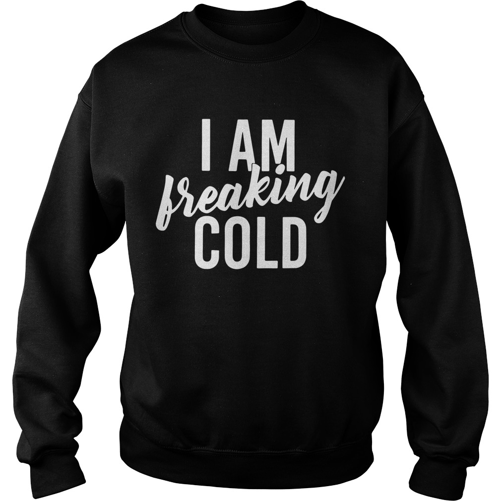 I am freaking cold Sweater