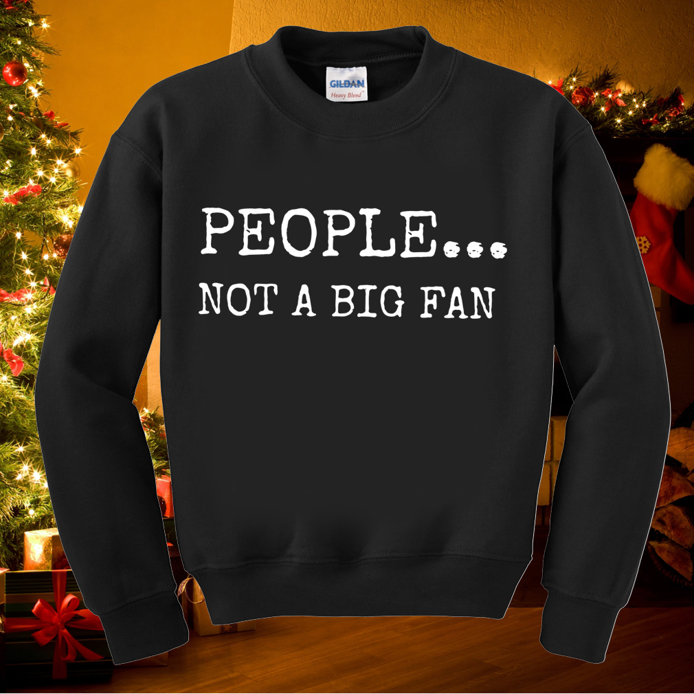 Funny people not a big fan shirt
