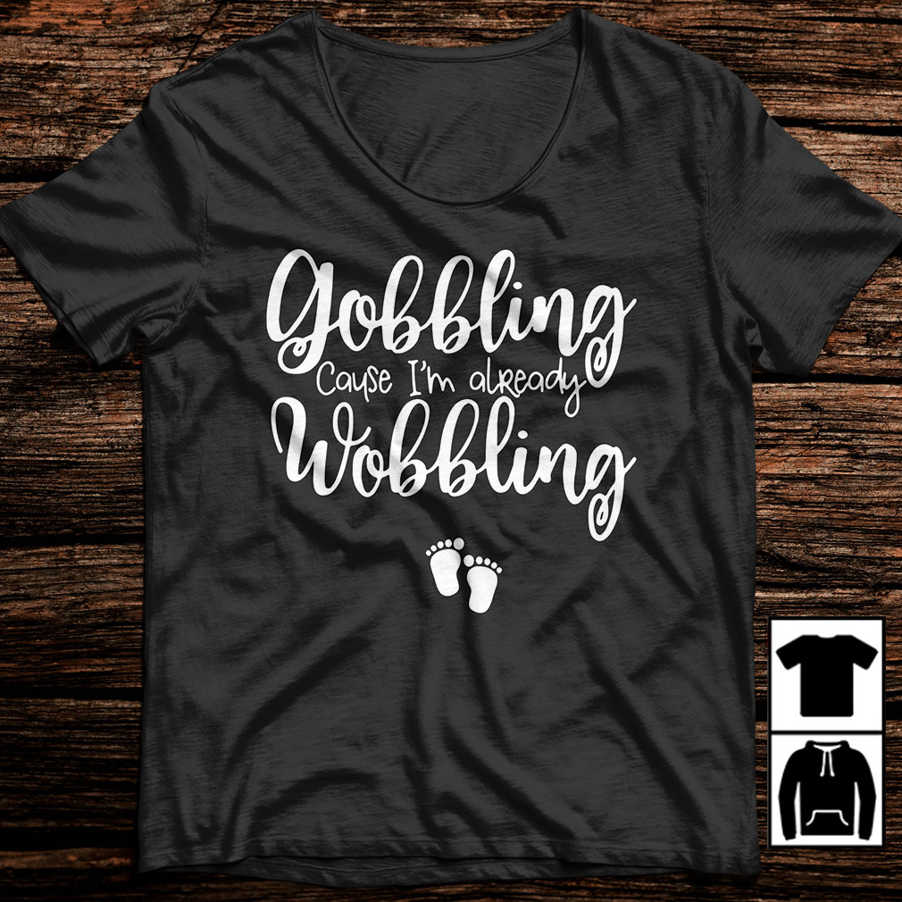 Gobbling cause I'm already Wobbling shirt