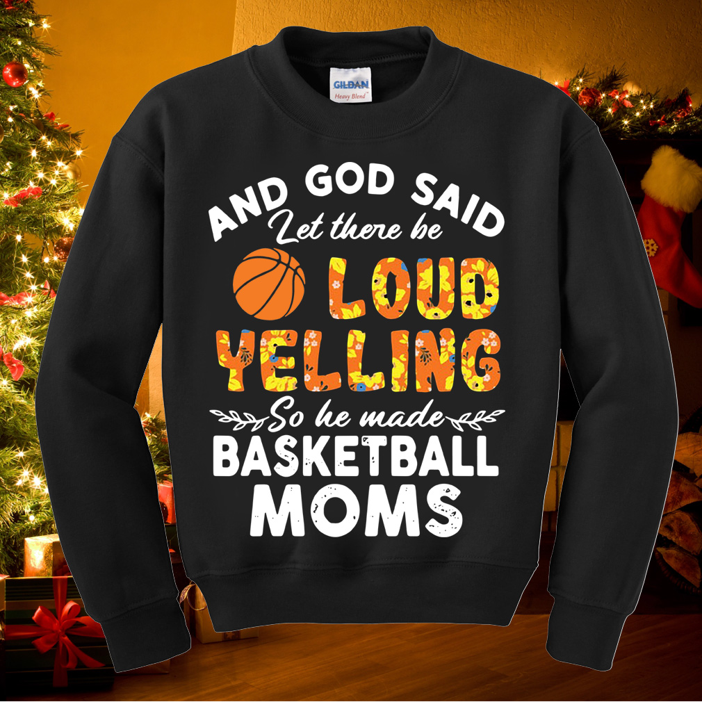And God said let there loud yelling so he made basketball Moms shirt