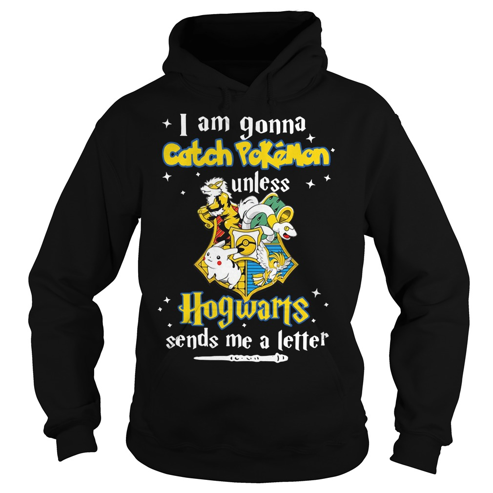 I am gonna Catch Pokemon Hogwarts sends me a letter Hoodie