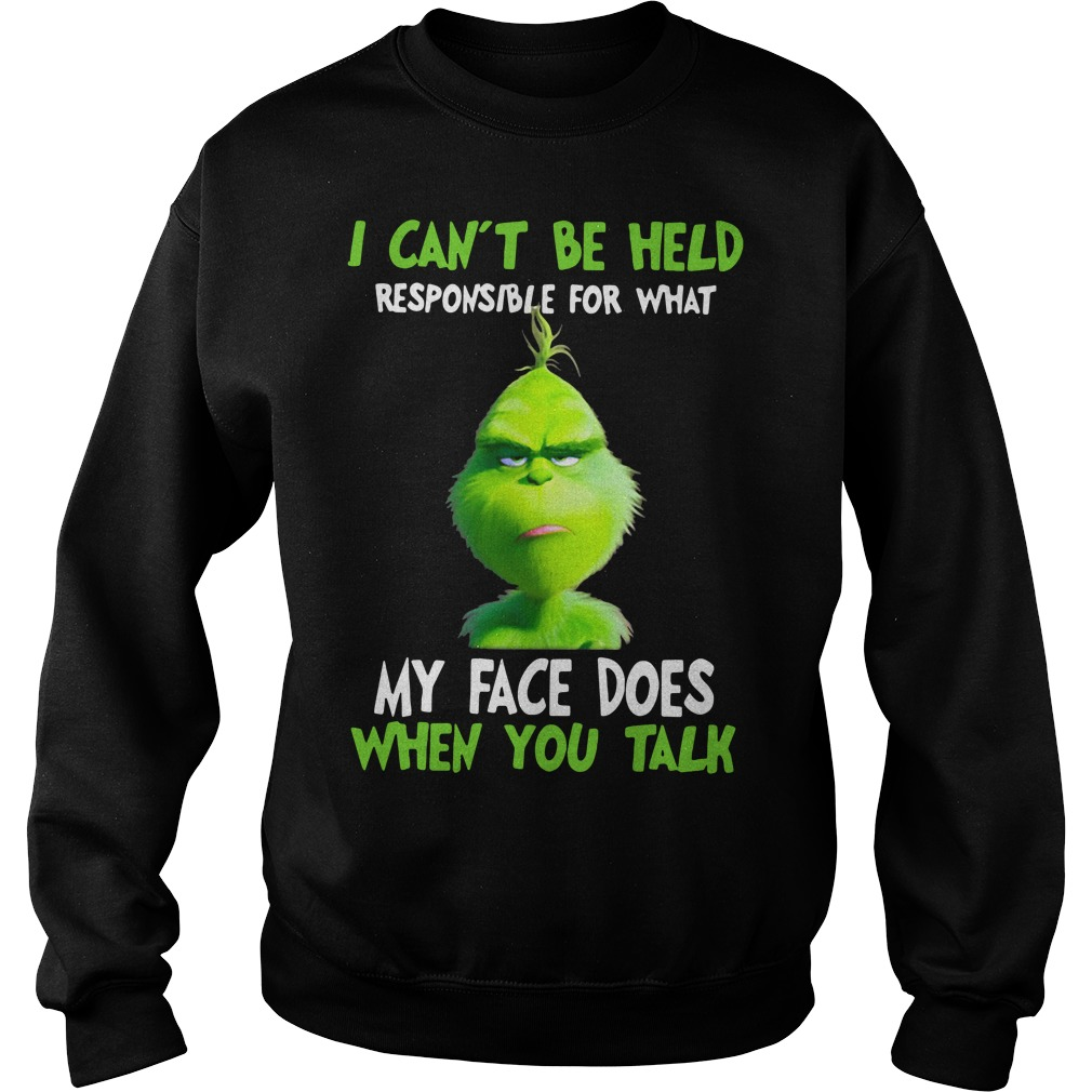Grinch I can't be held responsible for what my face does when you talk Sweater