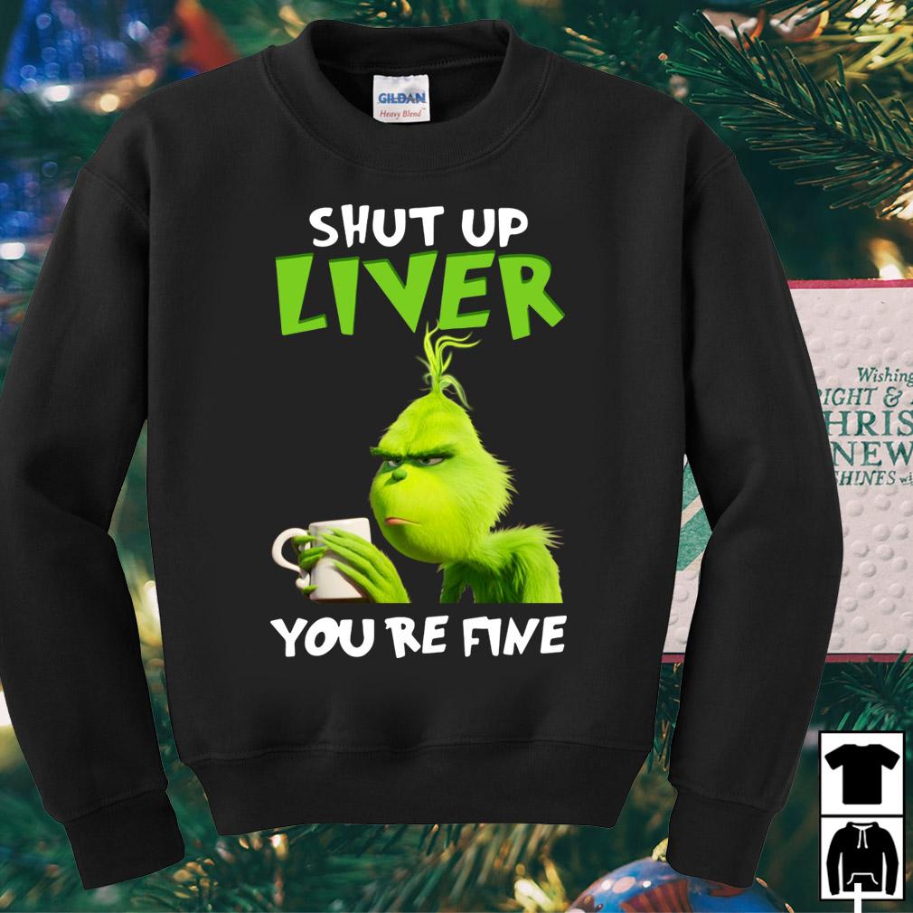 Grinch shut up liver you're fine shirt