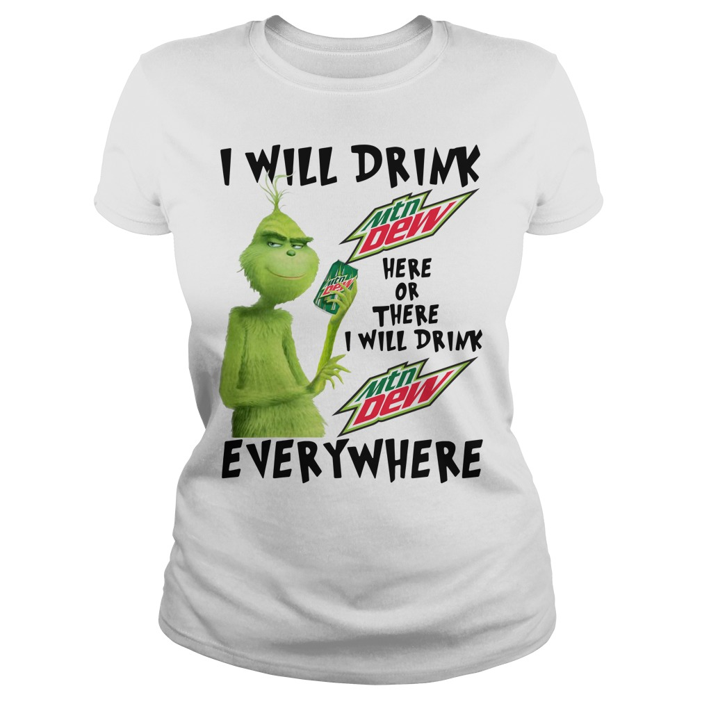 Grinch I will drink Mtn Dew here or there or everywhere Ladies Tee