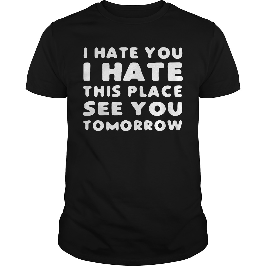 I hate you I hate this place see you tomorrow Guys shirt