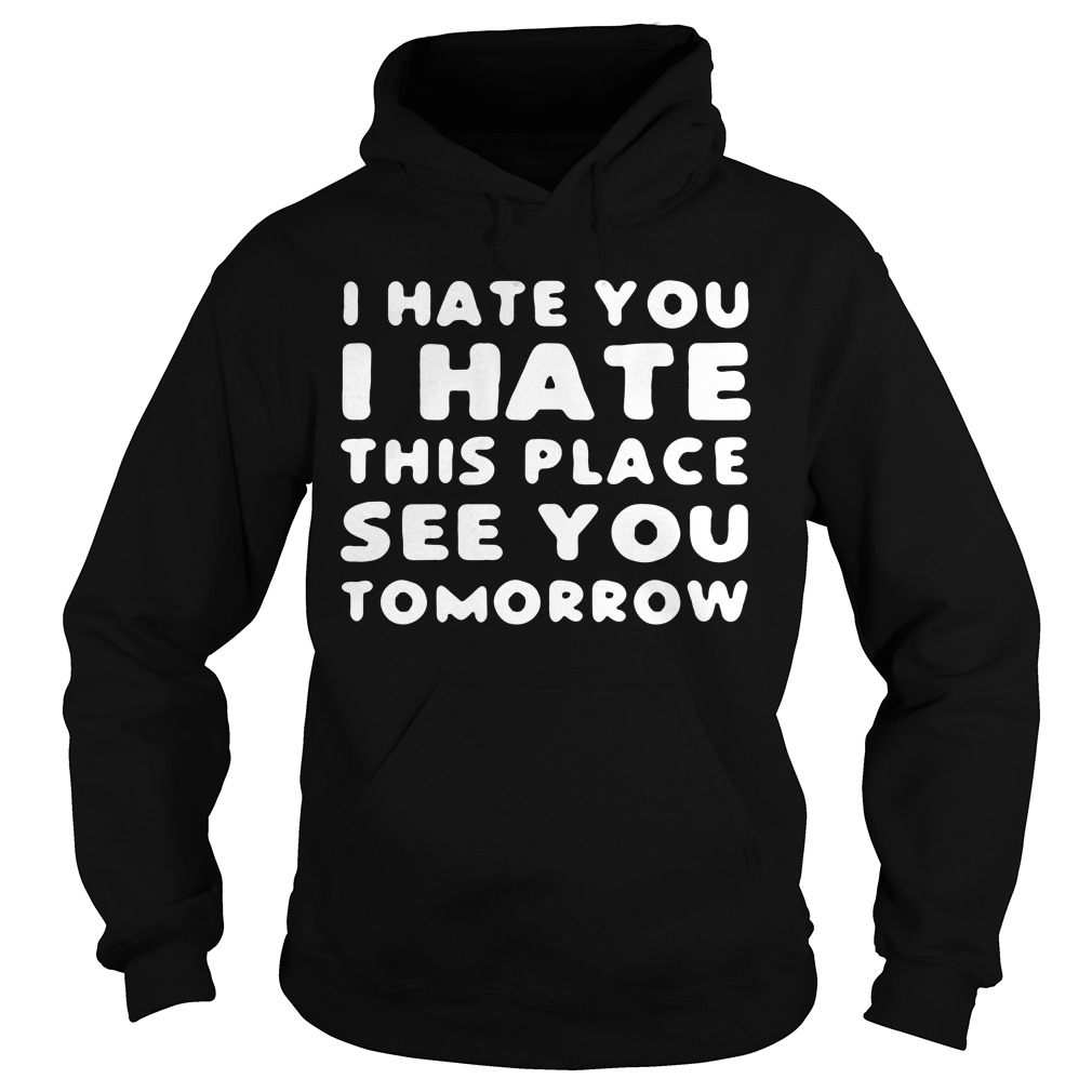 I hate you I hate this place see you tomorrow Hoodie