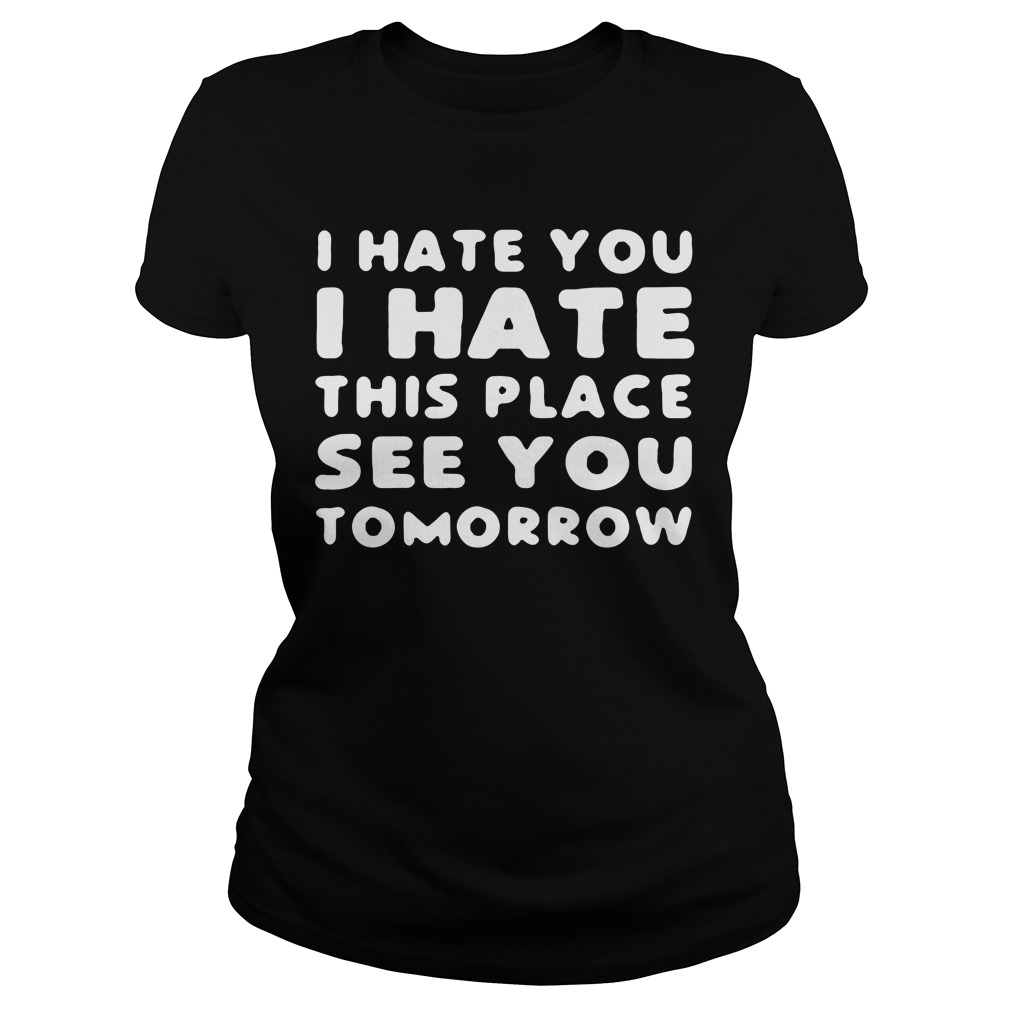 I hate you I hate this place see you tomorrow Ladies tee