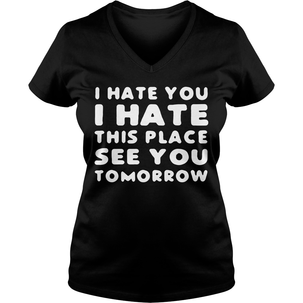 I hate you I hate this place see you tomorrow V-neck T-shirt