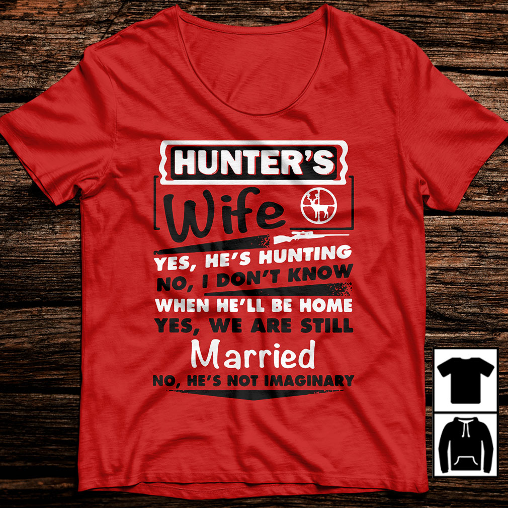 Hunter's wife yes he's hunting no I don't know when he'll be home yes shirt