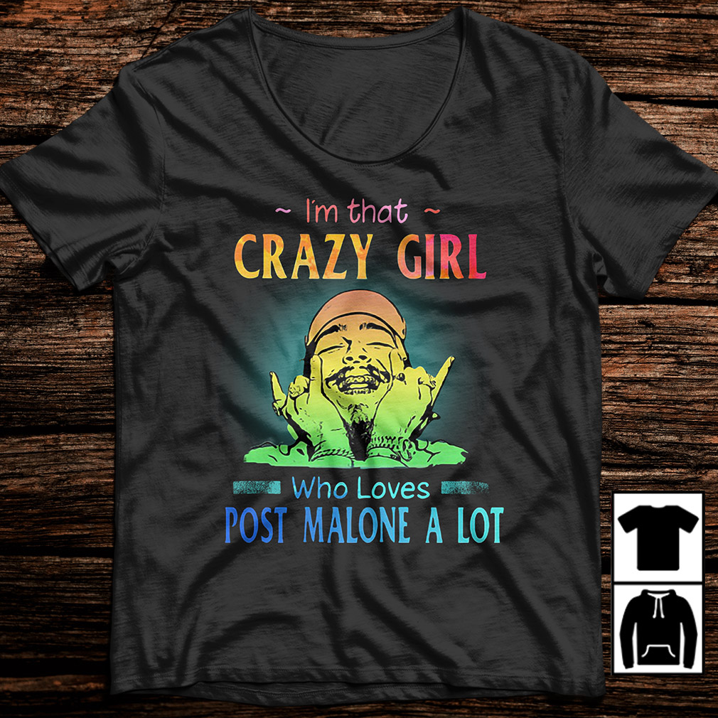 cf73c6e01 I'm that crazy girl who loves Post Malone a lot shirt, hoodie, sweater