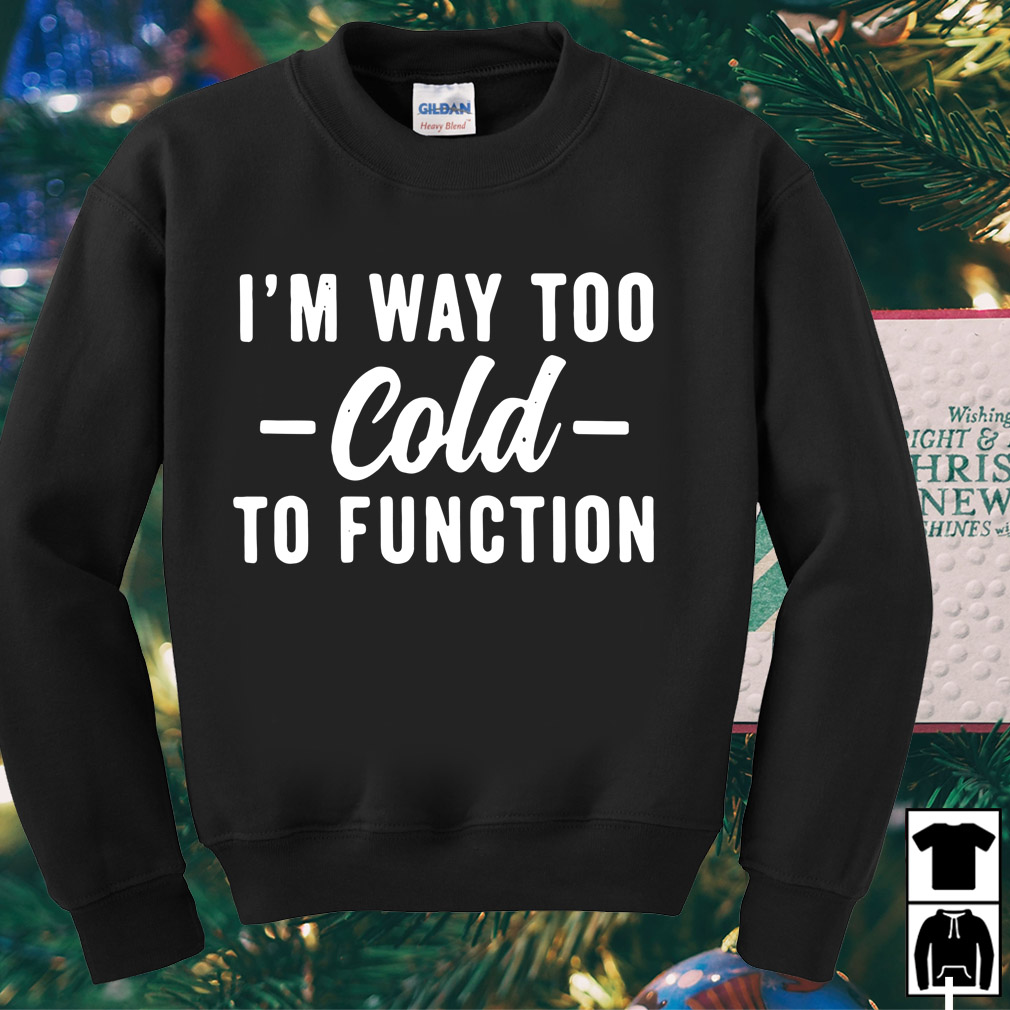 I'm way too cold to function shirt