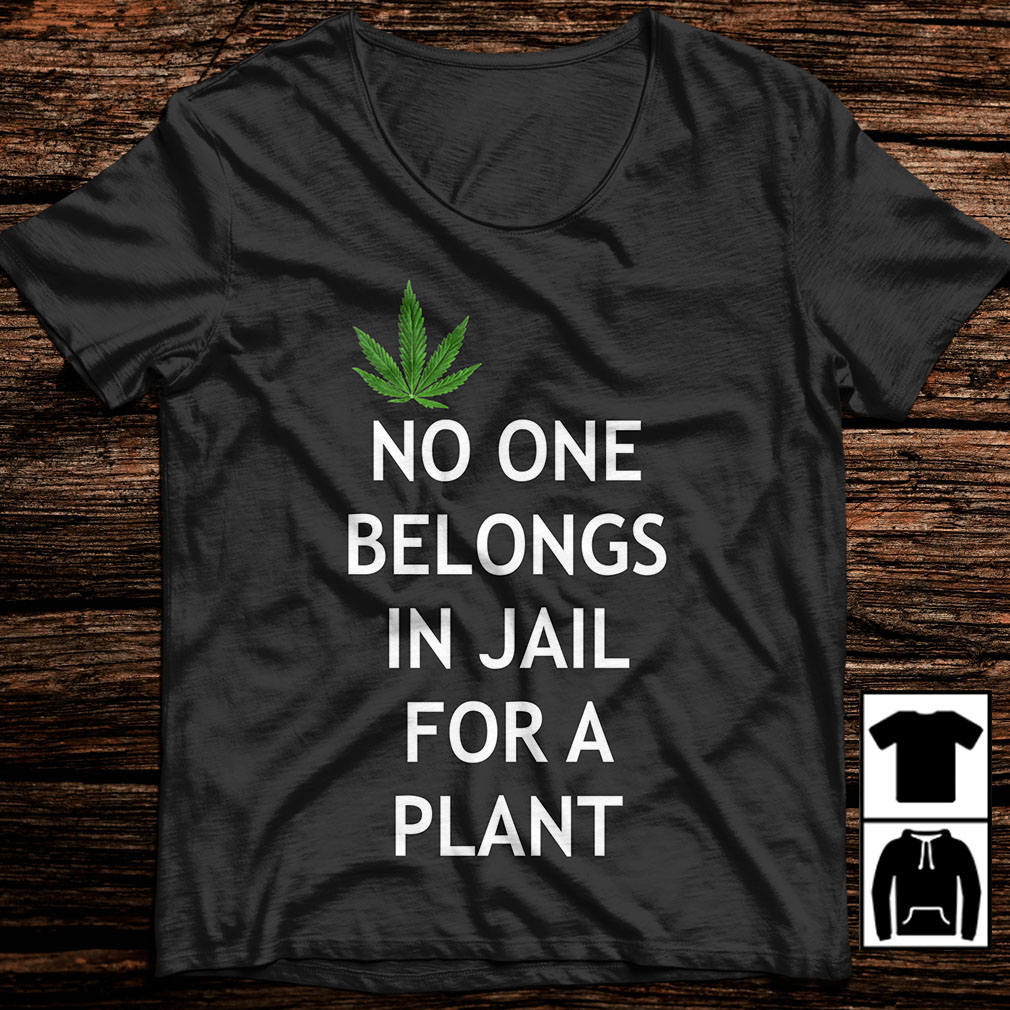 Weed No one belongs in Jail for a plant shirt