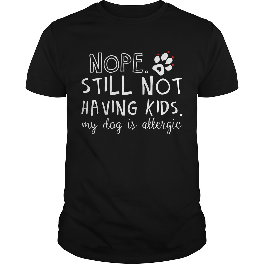 Nope still not having kids my dog is allergic Guys Shirt