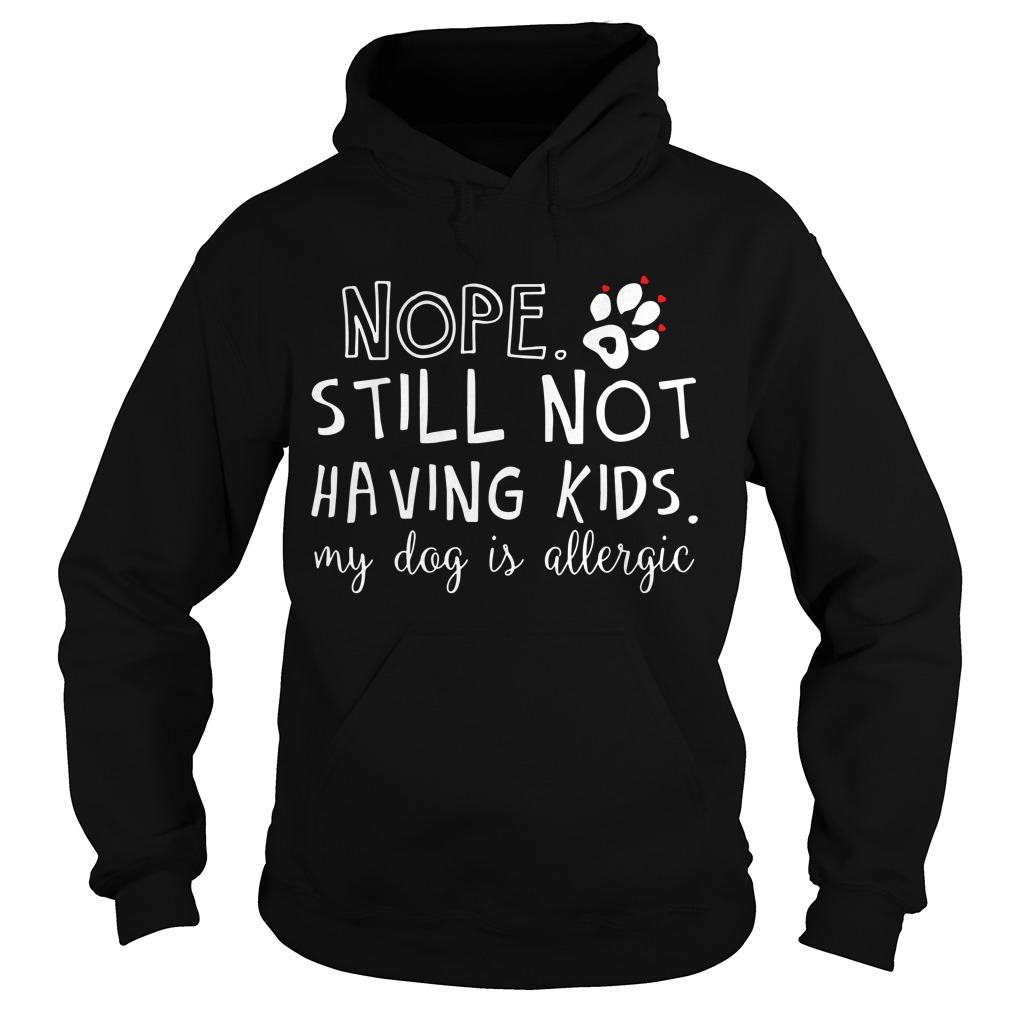 Nope still not having kids my dog is allergic Hoodie