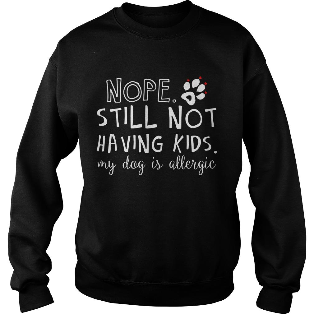 Nope still not having kids my dog is allergic Sweater