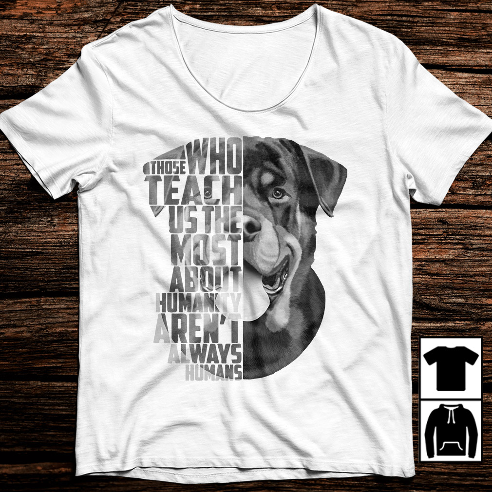 Rottweiler those who teach us the most about humanity shirt