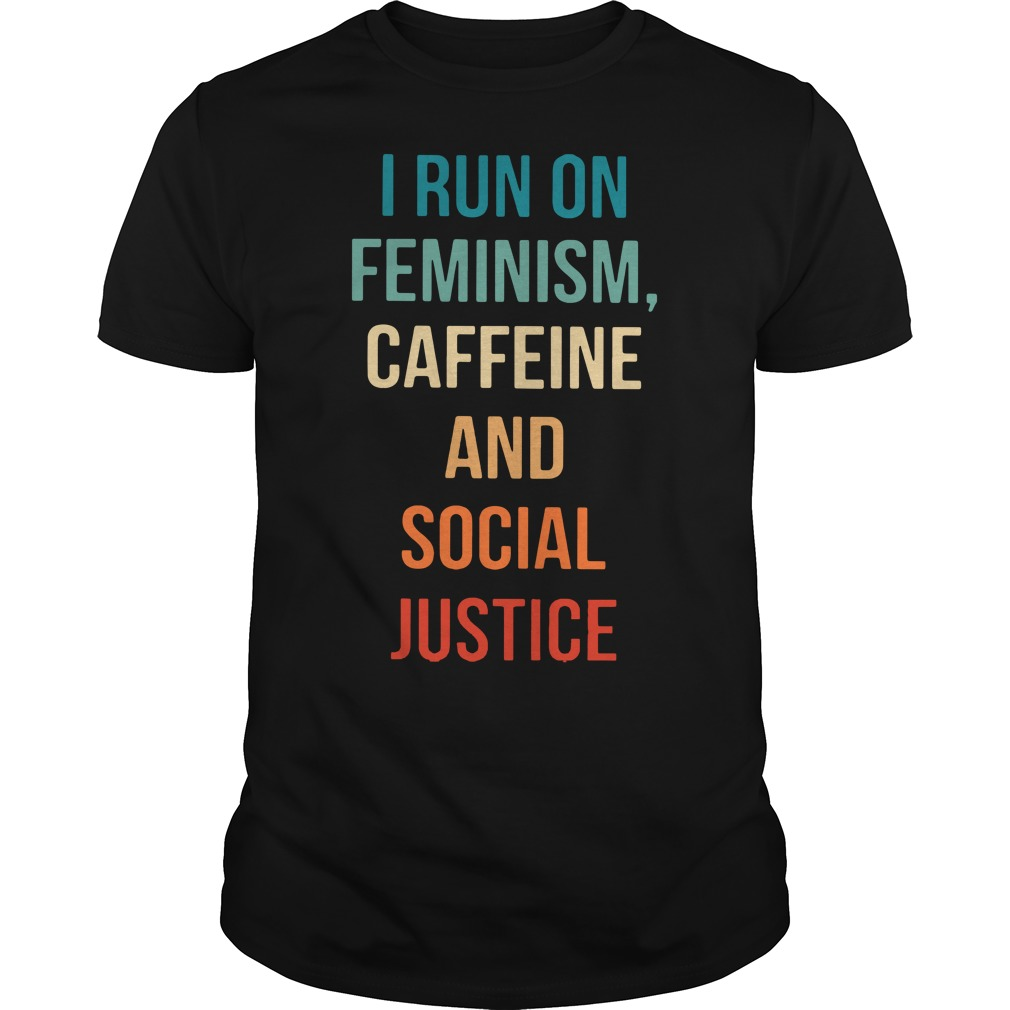 I run on feminism caffeine and social justice Guys shirt