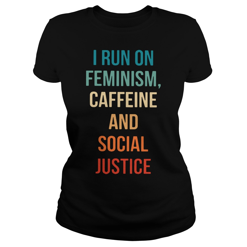 I run on feminism caffeine and social justice Ladies tee