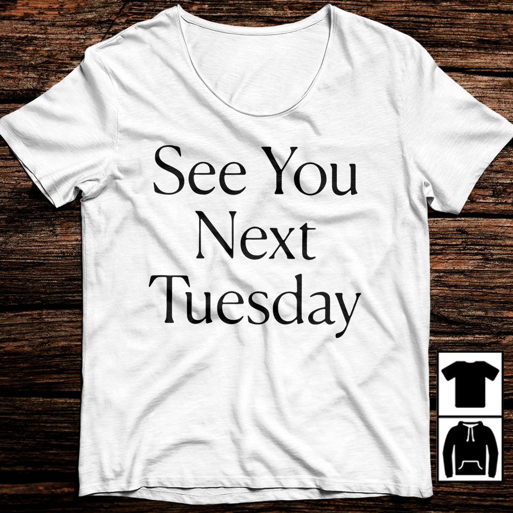 See You Next Tuesday shirt