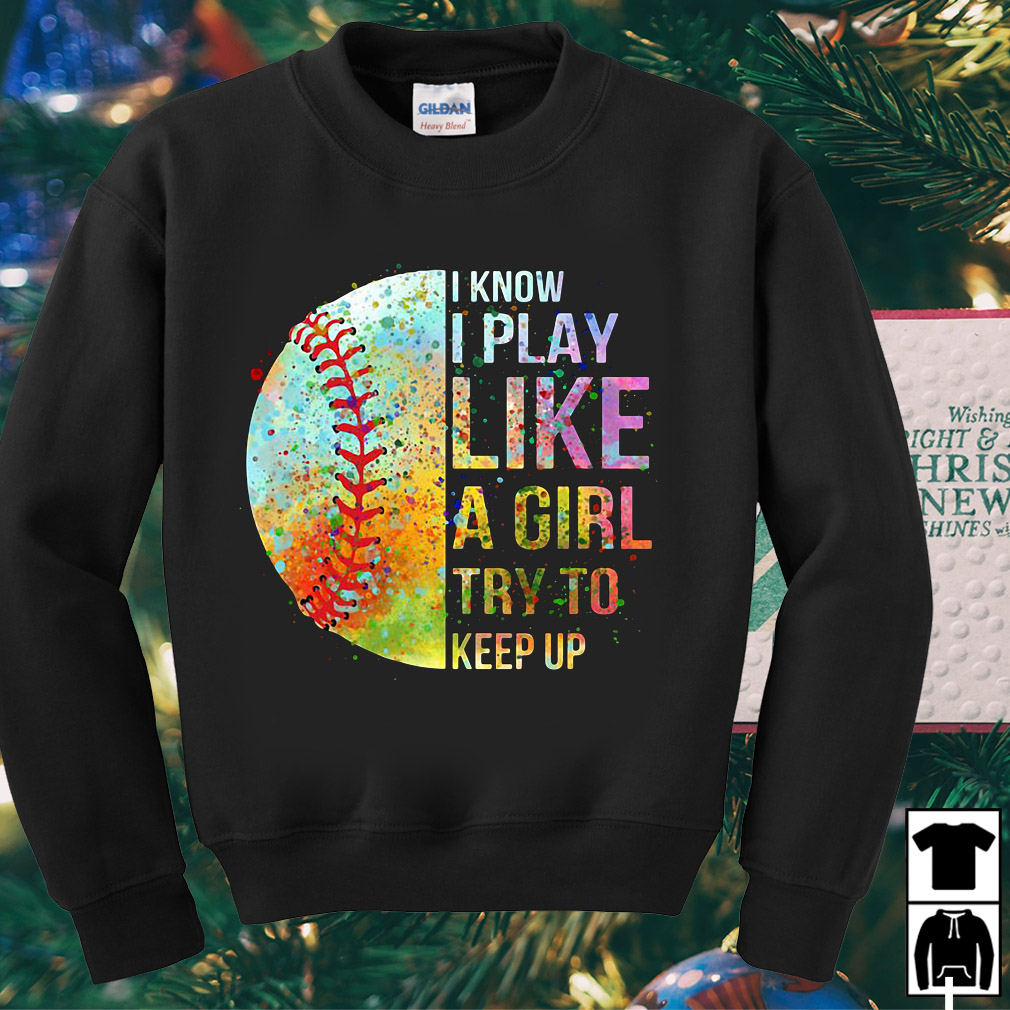 Softball I know I play like a girl try to keep up shirt