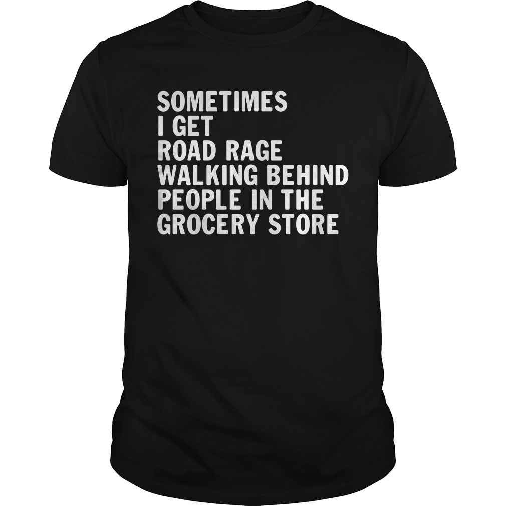 Sometimes I get road rage walking behind people in the grocery store Guys Shirt