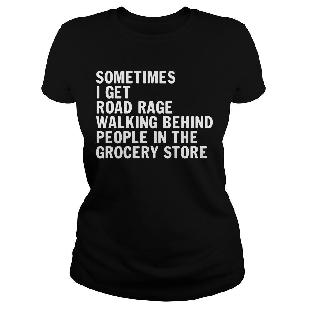 Sometimes I get road rage walking behind people in the grocery store Ladies Tee
