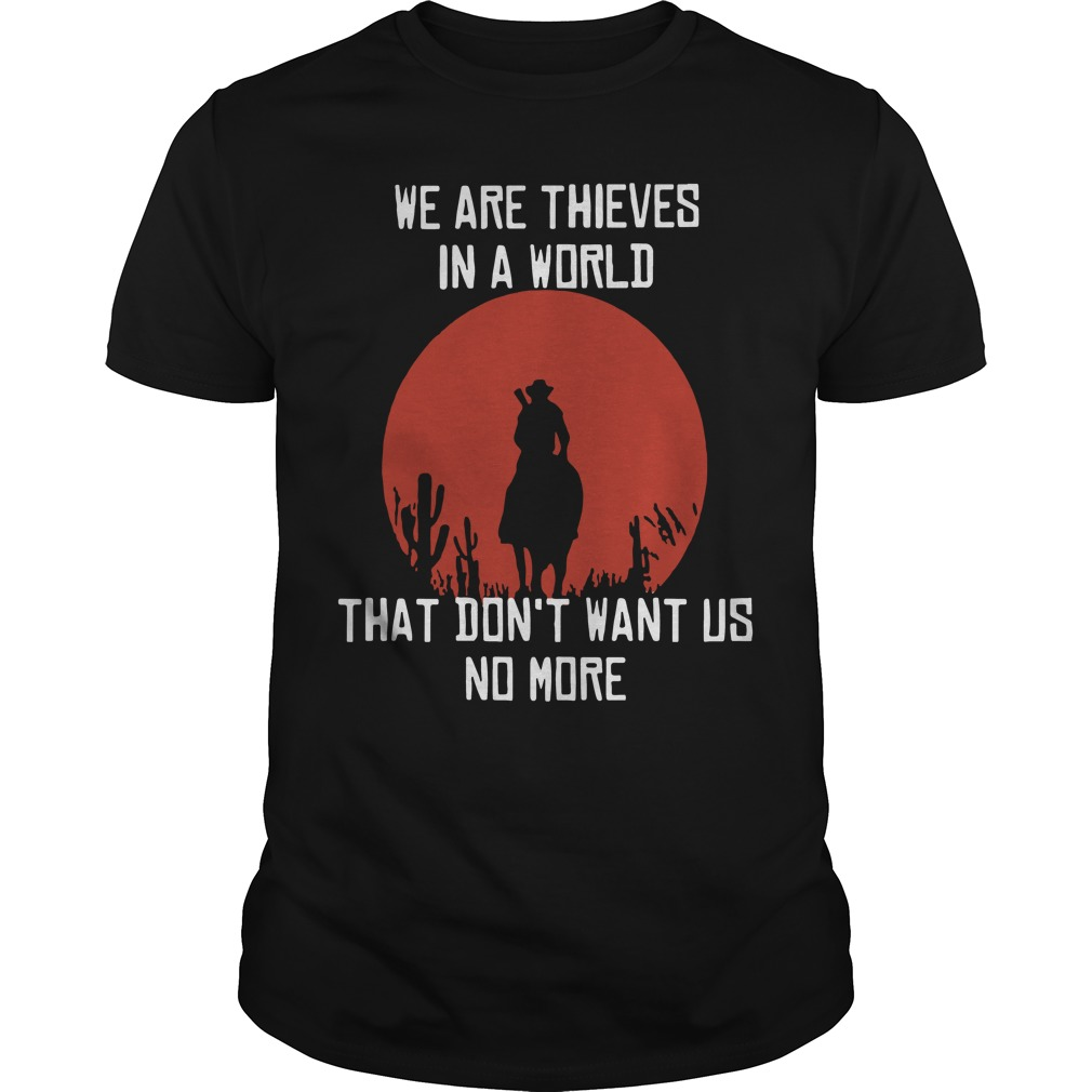 We are thieves in a world that don't want us no more Guys Shirt