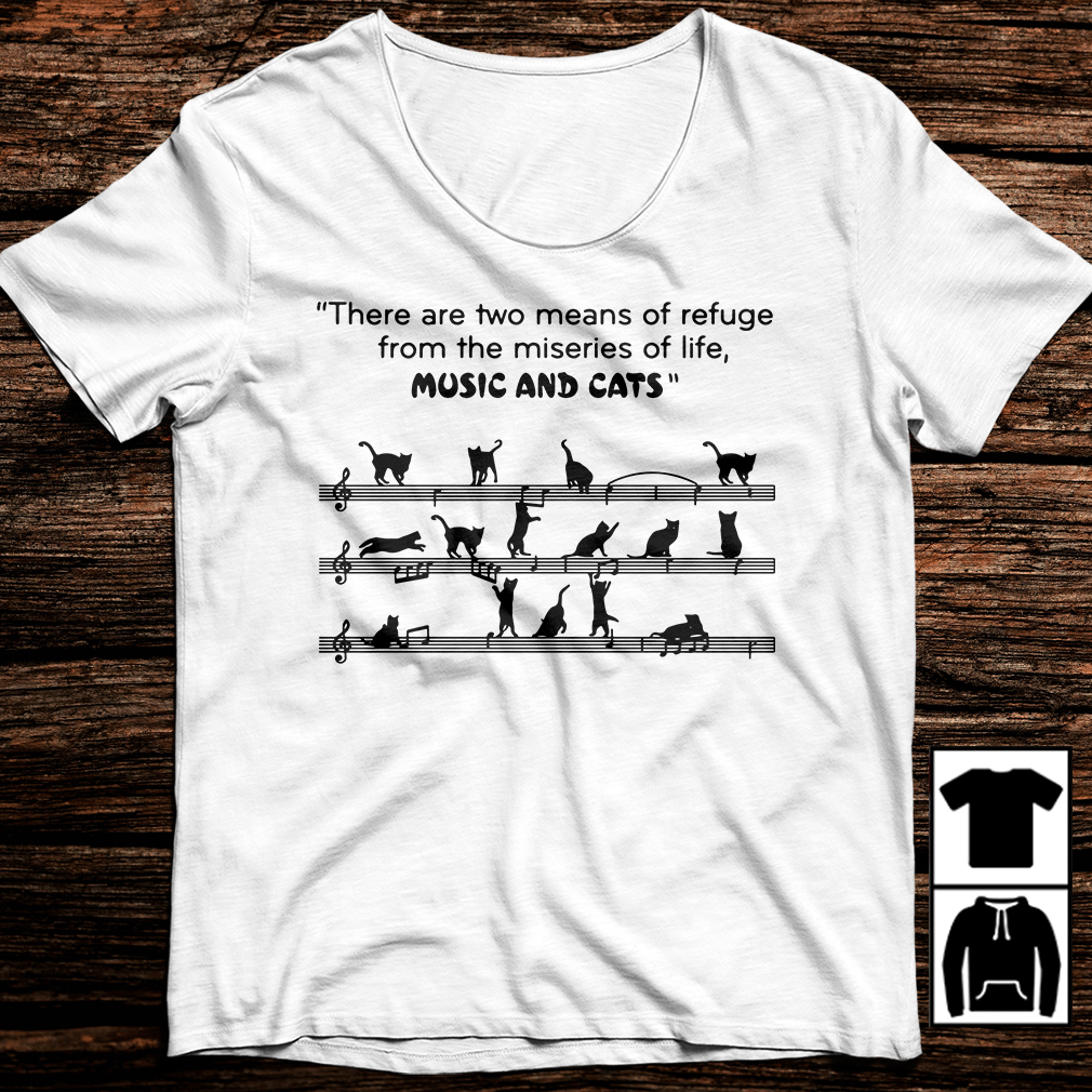 There are two means of refuge from the miseries of life music and cats shirt