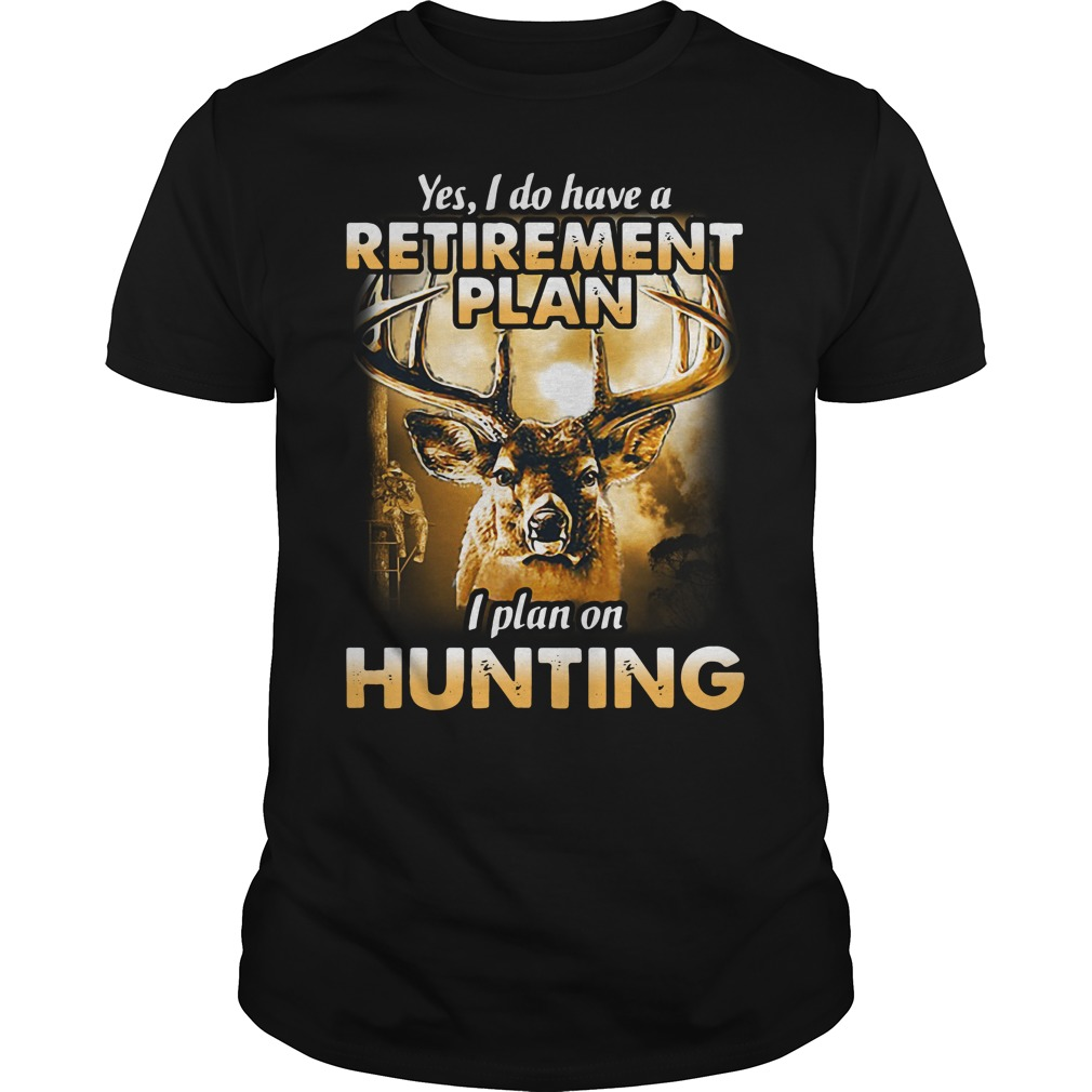 Yes I do have a retirement plan I plan on hunting Guys Shirt