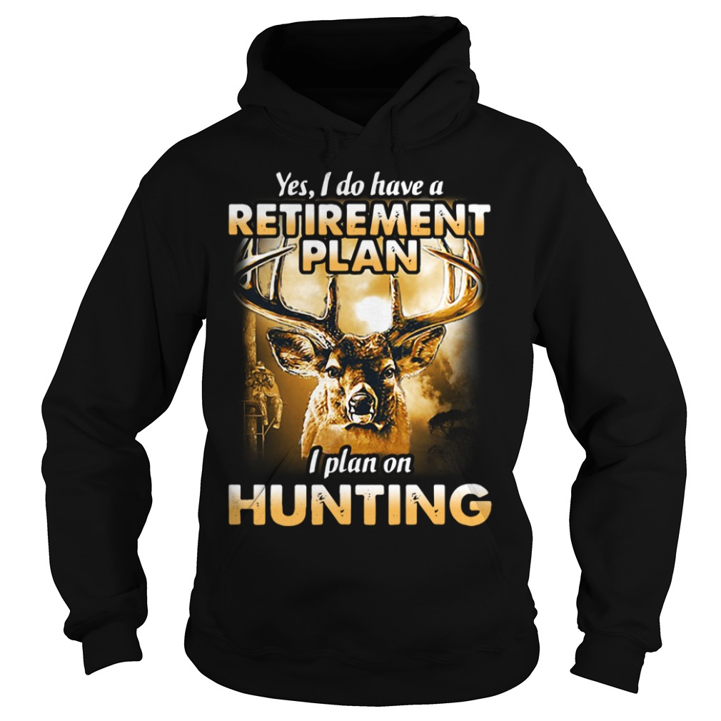 Yes I do have a retirement plan I plan on hunting Hoodie