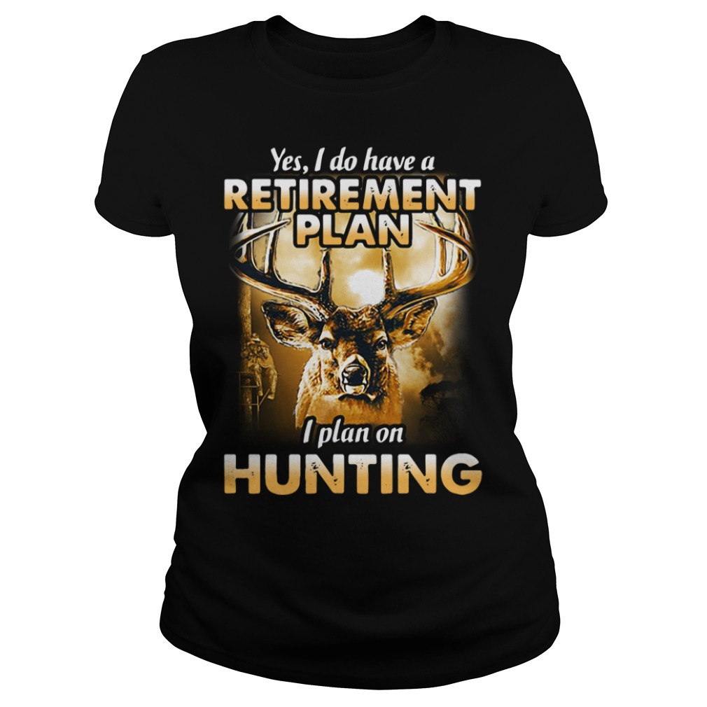 Yes I do have a retirement plan I plan on hunting Ladies Tee