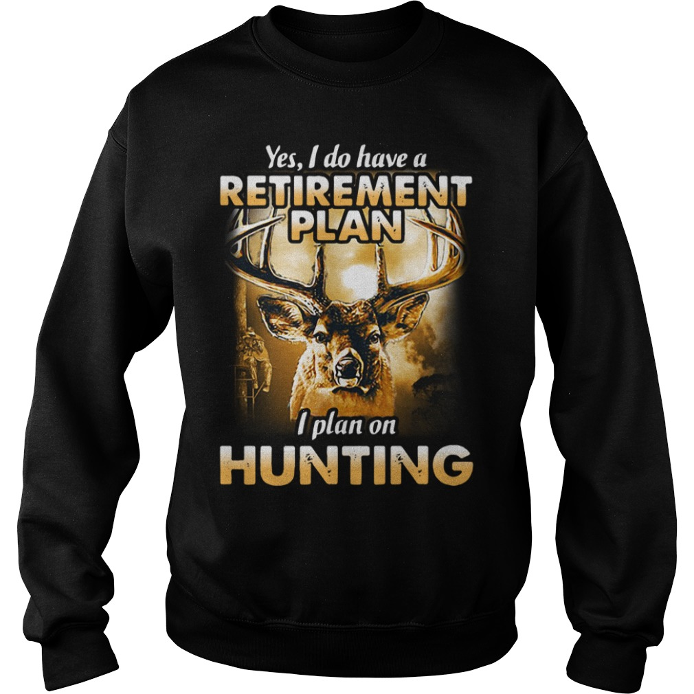Yes I do have a retirement plan I plan on hunting Sweater