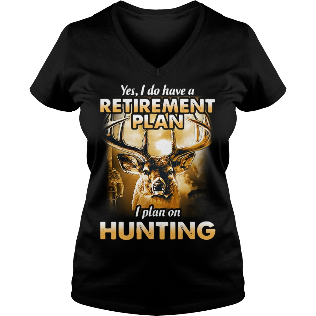 Yes I do have a retirement plan I plan on hunting V-neck T-shirt