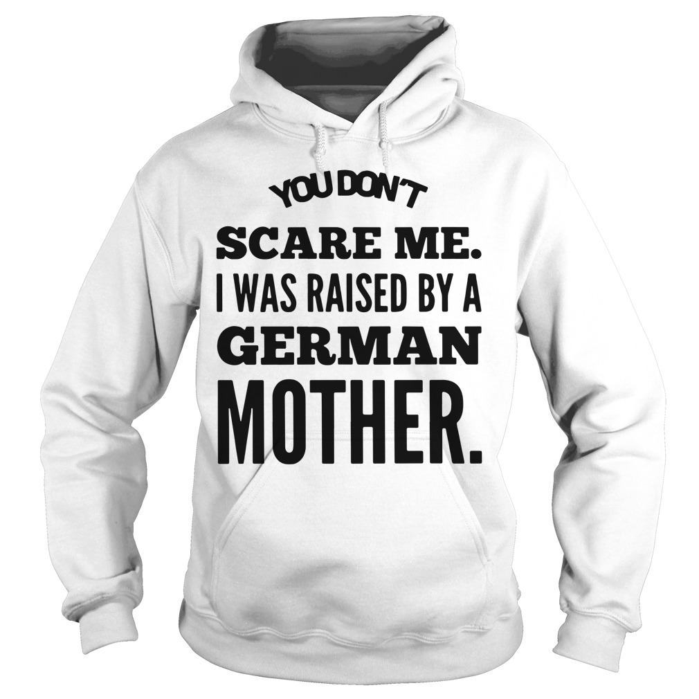 You don't scare me I was raised by a German mother Hoodie