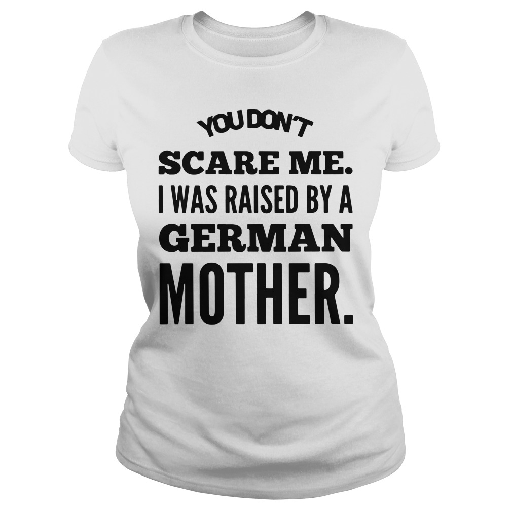 You don't scare me I was raised by a German mother Ladies Tee
