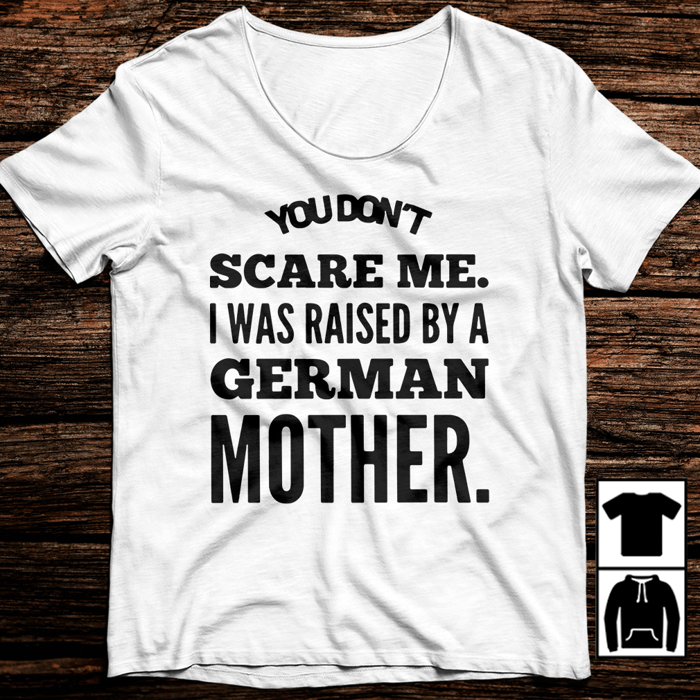 You don't scare me I was raised by a German mother shirt