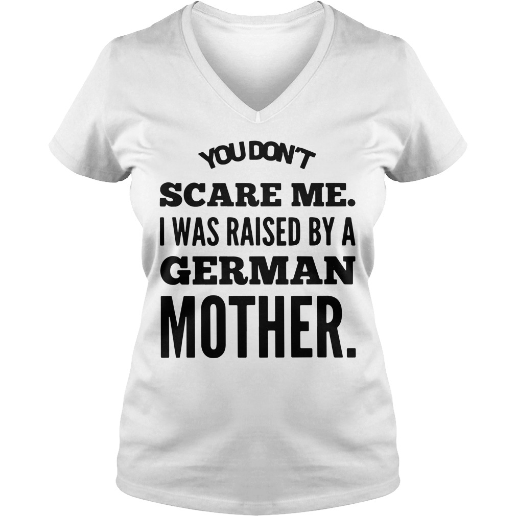You don't scare me I was raised by a German mother V-neck T-shirt