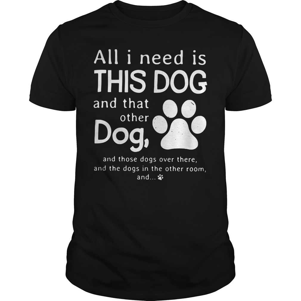 All I need is this dog and that other dog and those dogs over there Guys Shirt